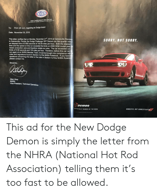 glen: NHRA CHAMPIONSHIP DRAG RACING  2035 FINANCIAL WAY, GLENDORA, CALUPORNIA 91741-4602 (626)914-4761  To: FCA US LLC, regarding its Dodge brand  Date: November 30, 2016  This letter verifies that on Monday, November 21st, 2016 at Gainesville Racewa  in Gainesville, Florida, the Dodge Challenger SRT Demon ran the quarter mile  an elapsed time of 9.650 seconds at 140.09 miles per hour. Both the elapsed  time and the speed on this run exceeded the limits on 2008 OEM model-year and  newer production cars and therefore violate our rules. The car exceeded our  limits of 9.99 seconds and 135 miles per hour. Therefore, before this car cant  run again at an NHRA Member Track,it must be brought into compliance with  rules and regulations found in Section 4 of the NHRA Rulebook. If you have a  questions concerning this letter or the rules in Section 4 of the NHRA Rulebool  please contact me.  SORRY. NOT SORRY.  Sincerely,  Glen Gray  NHRA  Vice President, Technical Operations  OFFICIALLY BANNED BY THE NHRA  DOMESTIC. NOT DOMESTICATED This ad for the New Dodge Demon is simply the letter from the NHRA (National Hot Rod Association) telling them it's too fast to be allowed.
