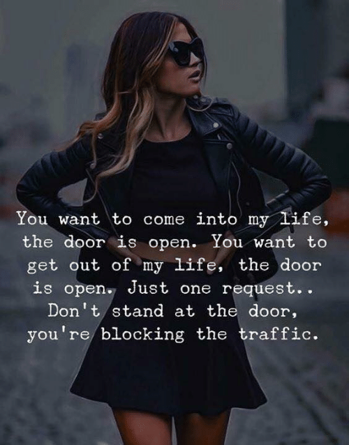 Come Into My Life: NI  You want to come into my life,  the door is open. You want to  get out of my life, the door  is open Just one request..  Don't stand at the door,  you're blocking the traffic.