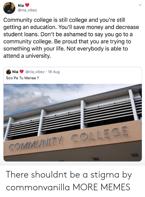 College, Community, and Dank: Nia  @nia_vibez  Community college is still college and you're still  getting an education. You'll save money and decrease  student loans. Don't be ashamed to say you go to a  community college. Be proud that you are trying to  something with your life. Not everybody is able to  attend a university.  @nia_vibez 18 Aug  Nia  Sco Pa Tu Manaa?  COMMUNITY COLLEGE There shouldnt be a stigma by commonvanilla MORE MEMES