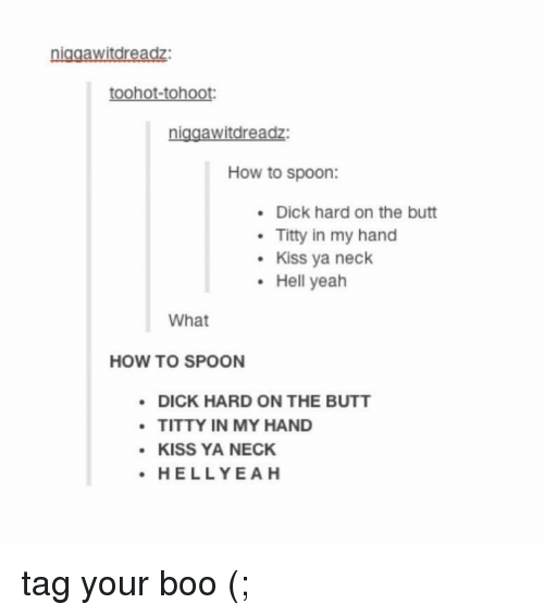 Boo, Butt, and Yeah: niagawitdreadz:  toohot-tohoot:  niggawitdreadz:  How to spoon:  .Dick hard on the butt  Titty in my hand  Kiss ya neck  Hell yeah  What  HOW TO SPOON  DICK HARD ON THE BUTT  TITTY IN MY HAND  KISS YA NECK  HELLYEAH tag your boo (;