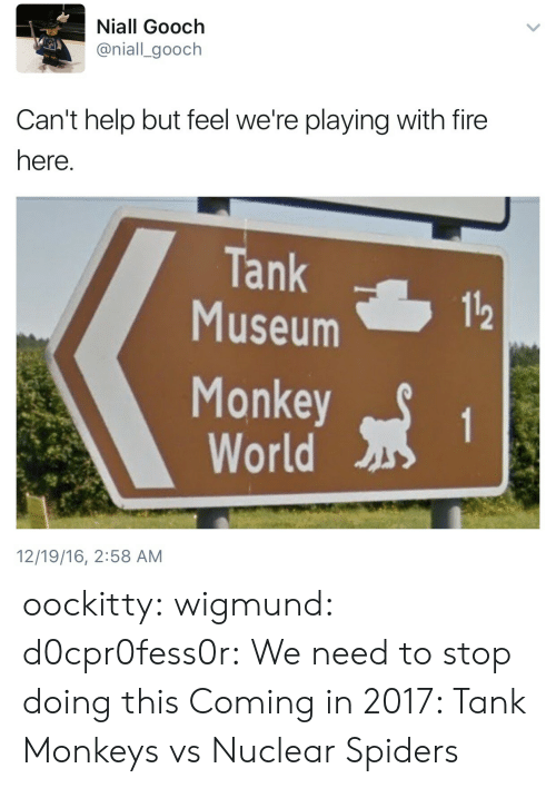 monkeys: Niall Gooch  @niall_gooch  Can't help but feel we're playing with fire  here  Tank  Museum  112  Monkeyt  World  12/19/16, 2:58 AM oockitty:  wigmund:  d0cpr0fess0r:  We need to stop doing this  Coming in 2017: Tank Monkeys vs Nuclear Spiders