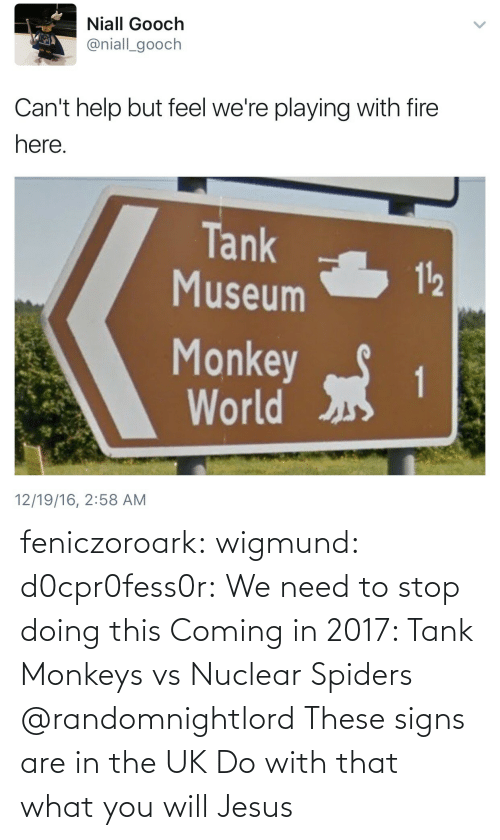 monkeys: Niall Gooch  @niall_gooch  Can't help but feel we're playing with fire  here  Tank  Museum  112  Monkeyt  World  12/19/16, 2:58 AM feniczoroark:  wigmund: d0cpr0fess0r:  We need to stop doing this  Coming in 2017: Tank Monkeys vs Nuclear Spiders   @randomnightlord These signs are in the UK Do with that what you will  Jesus