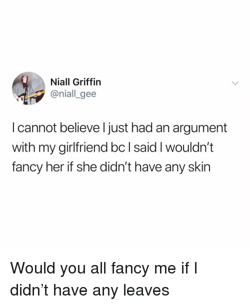 Memes, Fancy, and Girlfriend: Niall Griffin  @niall_gee  I cannot believe l just had an argument  with my girlfriend bc l said I wouldn't  fancy her if she didn't have any skin Would you all fancy me if I didn't have any leaves