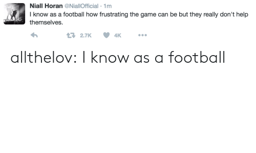 Theye: Niall Horan@NiallOfficial 1m  I know as a football how frustrating the game can be but they really don't help  themselves  2.7K4K allthelov: I know as a football