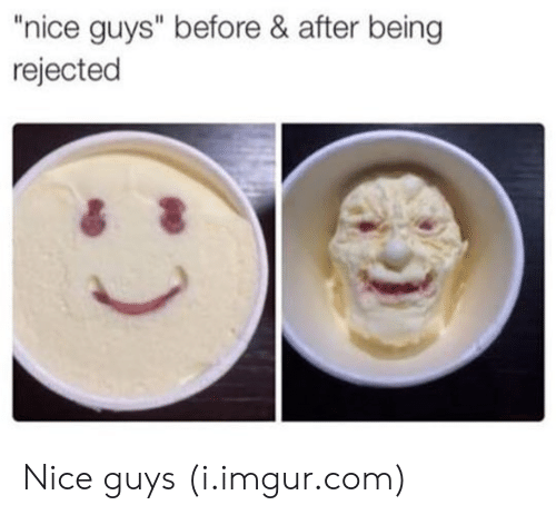 """Imgur, Nice, and Com: """"nice guys"""" before & after being  rejected Nice guys (i.imgur.com)"""