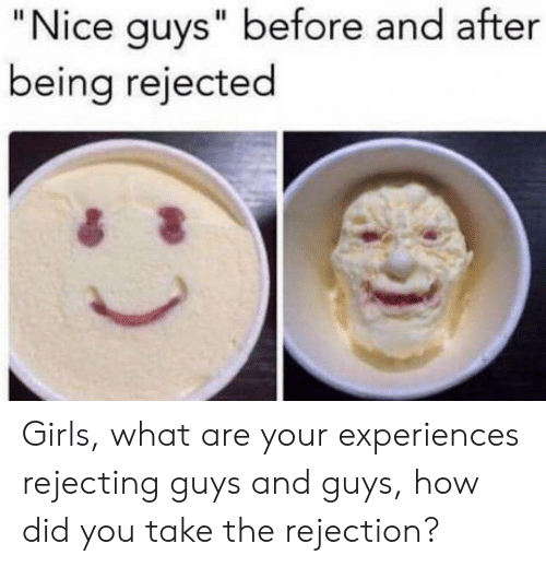 """Girls, Nice, and How: """"Nice guys"""" before and after  being rejected Girls, what are your experiences rejecting guys and guys, how did you take the rejection?"""