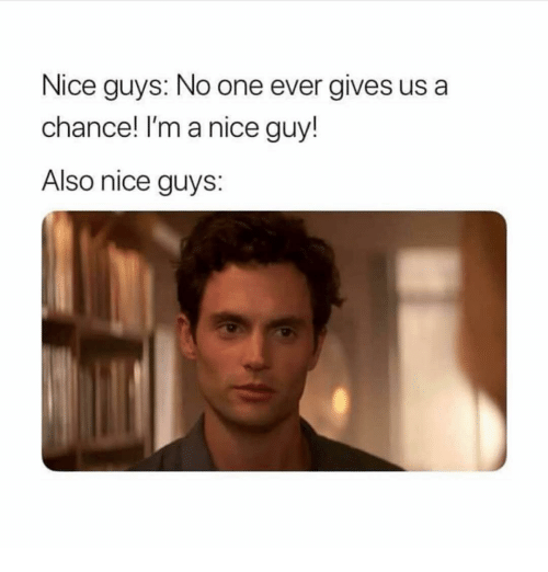 Girl Memes, Nice, and One: Nice guys: No one ever gives us a  chance! I'm a nice guy!  Also nice guys