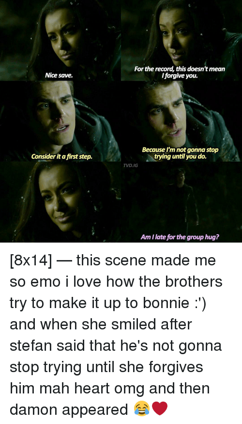 Considence: Nice save.  Consider it a first step.  For the record, this doesn'tmean  /forgive you.  Because I'm not gonna stop  trying until you do.  TVD.IG  Amilate for the group hug? [8x14] — this scene made me so emo i love how the brothers try to make it up to bonnie :') and when she smiled after stefan said that he's not gonna stop trying until she forgives him mah heart omg and then damon appeared 😂❤