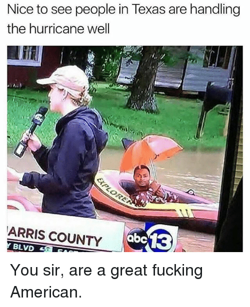 Fucking, Memes, and American: Nice to see people in Texas are handling  the hurricane well  ARRIS COUNTY You sir, are a great fucking American.