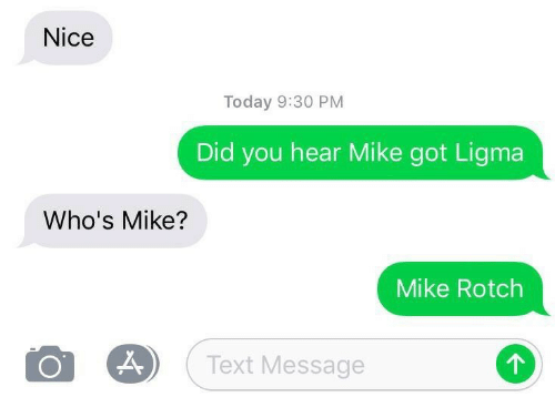 Ligma: Nice  Today 9:30 PM  Did you hear Mike got Ligma  Who's Mike?  Mike Rotch  Text Message