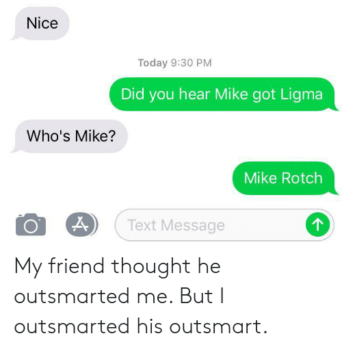 Ligma: Nice  Today 9:30 PM  Did you hear Mike got Ligma  Who's Mike?  Mike Rotch  Text Message  о My friend thought he outsmarted me. But I outsmarted his outsmart.
