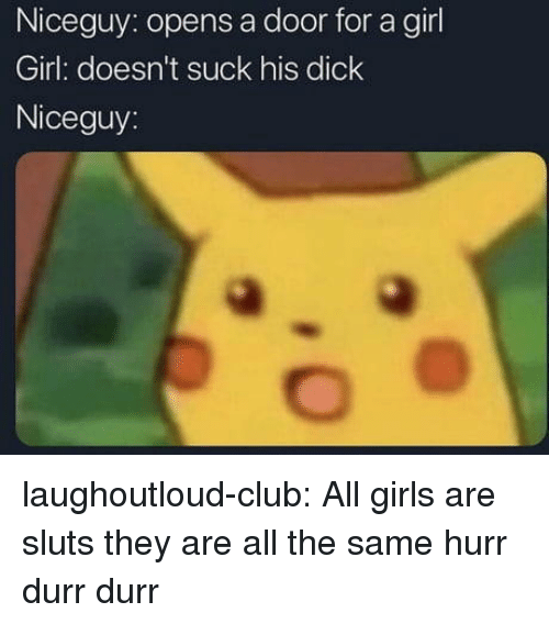 Club, Girls, and Tumblr: Niceguy: opens a door for a girl  Girl: doesn't suck his dick  Niceguy: laughoutloud-club:  All girls are sluts they are all the same hurr durr durr