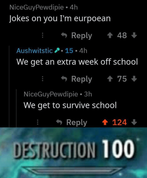 School, Jokes, and You: NiceGuyPewdipie 4h  Jokes on you I'm eurpoean  Reply 48  Aushwitstic.15 4h  We get an extra week off school  Reply 75  NiceGuyPewdipie 3h  We get to survive school  Reply  124  DESTRUCTION 100