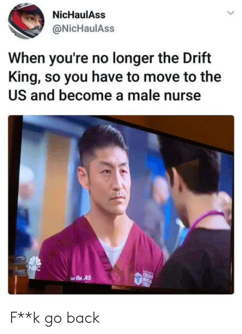 Back, Nbc, and King: NicHaulAss  @NicHaulAss  When you're no longer the Drift  King, so you have to move to the  US and become a male nurse  NBC  C  CEBET F**k go back
