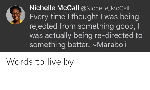 Good, Live, and Time: Nichelle McCall @Nichelle_McCall  Every time I thought I was being  rejected from something good, I  was actually being re-directed to  something better. ~Maraboli Words to live by