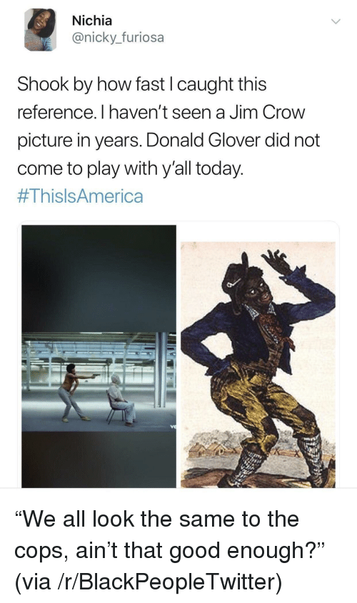 donald glover: Nichia  @nicky._furiosa  Shook by how fast I caught this  reference. I haven't seen a Jim Crow  picture in years. Donald Glover did not  come to play with y'all today  <p>&ldquo;We all look the same to the cops, ain&rsquo;t that good enough?&rdquo; (via /r/BlackPeopleTwitter)</p>