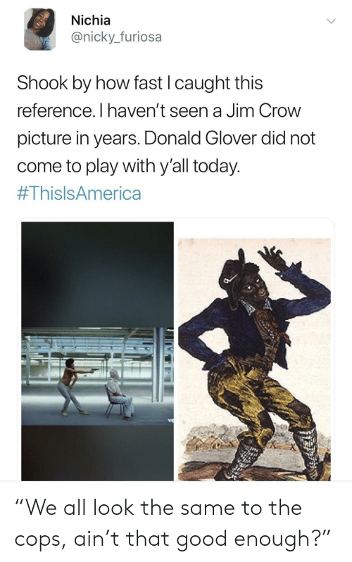 """donald glover: Nichia  @nicky._furiosa  Shook by how fast I caught this  reference. I haven't seen a Jim Crow  picture in years. Donald Glover did not  come to play with y'all today  """"We all look the same to the cops, ain't that good enough?"""""""