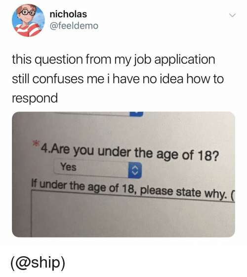 How To, Dank Memes, and How: nicholas  @feeldemo  this question from my job application  still confuses me i have no idea how to  respond  *4.Are you under the age of 18?  Yes  If under the age of 18, please state why. ( (@ship)