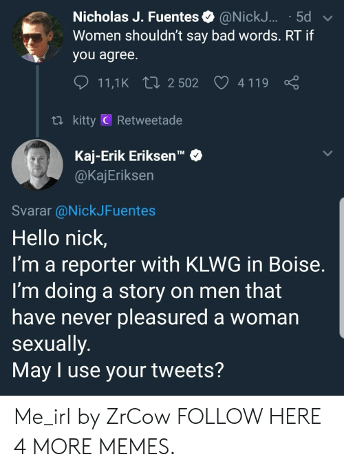 "Bad, Dank, and Hello: Nicholas J. Fuentes @NickJ... .5d  Women shouldn't say bad words. RT if  you agree  11,1 K 2502 4119  ti kitty C Retweetade  Kaj-Erik Eriksen""  @KajEriksen  TM  Svarar @NickJFuentes  Hello nick,  I'm a reporter with KLWG in Boise  I'm doing a story on men that  have never pleasured a woman  sexually  May I use your tweets? Me_irl by ZrCow FOLLOW HERE 4 MORE MEMES."