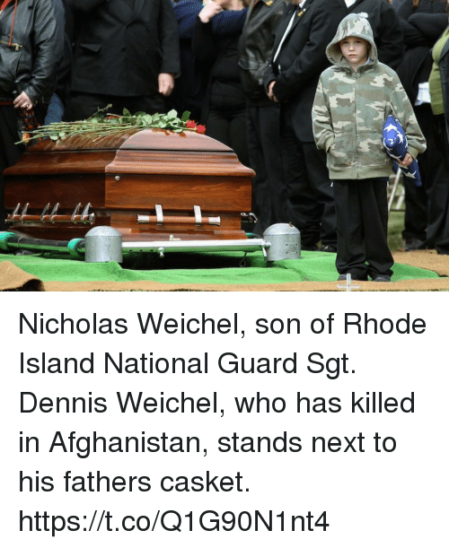 Memes, Afghanistan, and Rhode Island: Nicholas Weichel, son of Rhode Island National Guard Sgt. Dennis Weichel, who has killed in Afghanistan, stands next to his fathers casket. https://t.co/Q1G90N1nt4