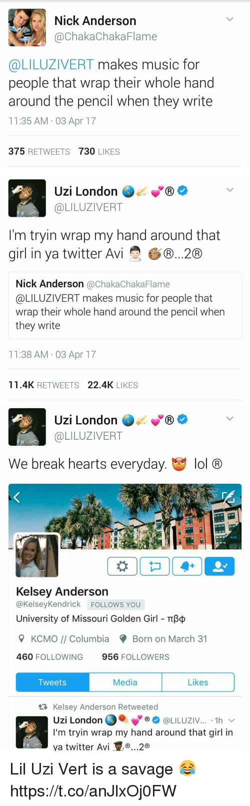 Lol, Music, and Savage: Nick Anderson  @Chaka ChakaFlame  @LILUZIVERT makes music for  people that wrap their whole hand  around the pencil when they write  11:35 AM 03 Apr 17  375  RETWEETS  730  LIKES   Uzi London  COLILUZIVERT  I'm tryin wrap my hand around that  girl in ya twitter Avi  GD...20  Nick Anderson  achakaChaka Flame  @LILUZIVERT makes music for people that  wrap their whole hand around the pencil when  they write  11:38 AM 03 Apr 17  11.4K RETWEETS  22.4K  LIKES   Uzi London  GR  @LILUZIVERT  We break hearts everyday  t y lol  CRO  Kelsey Anderson  @Kelsey Kendrick FOLLOWS YOU  University of Missouri Golden Girl TTB  9 KCMO Columbia Born on March 31  460  FOLLOWING  956  FOLLOWERS  Media  Likes  Tweets  tR Kelsey Anderson Retweeted  Uzi London  @LILUZIV  1h  I'm tryin wrap my hand around that girl in  ya twitter Avi ..2 Lil Uzi Vert is a savage 😂 https://t.co/anJlxOj0FW