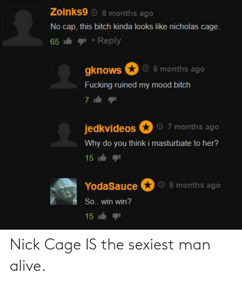 Nick: Nick Cage IS the sexiest man alive.