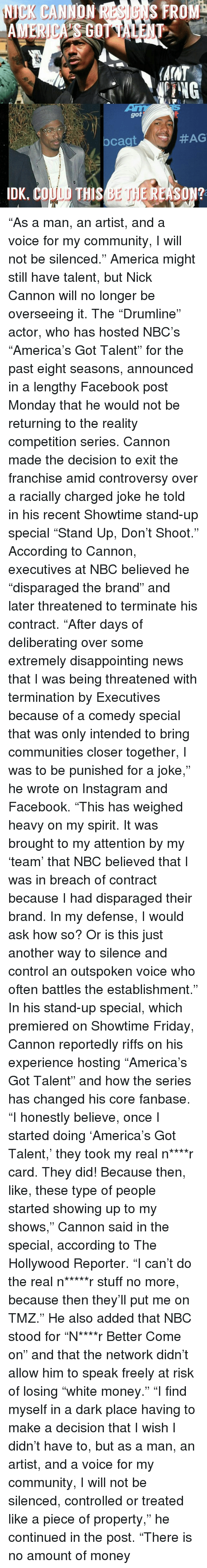"America, Community, and Facebook: NICK CANNON FROM  AINT  PING  got  #AG  cagt  IDK, CO  THIS  BET EREASON? ""As a man, an artist, and a voice for my community, I will not be silenced."" America might still have talent, but Nick Cannon will no longer be overseeing it. The ""Drumline"" actor, who has hosted NBC's ""America's Got Talent"" for the past eight seasons, announced in a lengthy Facebook post Monday that he would not be returning to the reality competition series. Cannon made the decision to exit the franchise amid controversy over a racially charged joke he told in his recent Showtime stand-up special ""Stand Up, Don't Shoot."" According to Cannon, executives at NBC believed he ""disparaged the brand"" and later threatened to terminate his contract. ""After days of deliberating over some extremely disappointing news that I was being threatened with termination by Executives because of a comedy special that was only intended to bring communities closer together, I was to be punished for a joke,"" he wrote on Instagram and Facebook. ""This has weighed heavy on my spirit. It was brought to my attention by my 'team' that NBC believed that I was in breach of contract because I had disparaged their brand. In my defense, I would ask how so? Or is this just another way to silence and control an outspoken voice who often battles the establishment."" In his stand-up special, which premiered on Showtime Friday, Cannon reportedly riffs on his experience hosting ""America's Got Talent"" and how the series has changed his core fanbase. ""I honestly believe, once I started doing 'America's Got Talent,' they took my real n****r card. They did! Because then, like, these type of people started showing up to my shows,"" Cannon said in the special, according to The Hollywood Reporter. ""I can't do the real n*****r stuff no more, because then they'll put me on TMZ."" He also added that NBC stood for ""N****r Better Come on"" and that the network didn't allow him to speak freely at risk of losing ""white money."" ""I find myself in a dark place having to make a decision that I wish I didn't have to, but as a man, an artist, and a voice for my community, I will not be silenced, controlled or treated like a piece of property,"" he continued in the post. ""There is no amount of money"