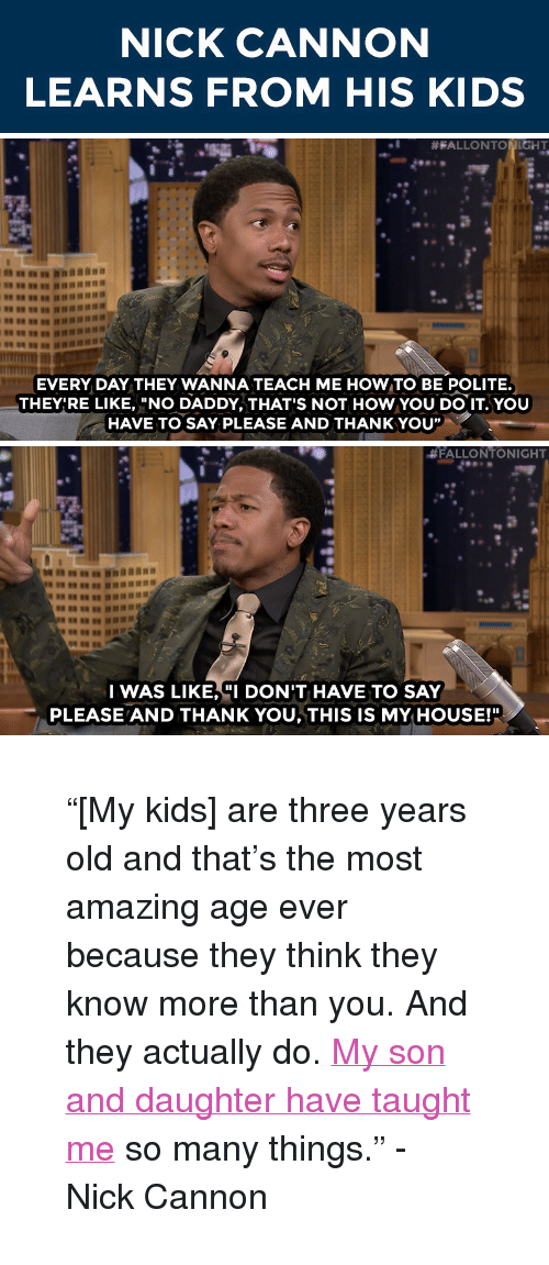 "nick cannon: NICK CANNON  LEARNS FROM HIS KIDS   #FALLONT  HT  EVERY DAY THEY WANNA TEACH ME HOW TO BE POLITE.  THEY'RE LIKE, ""NO DADDY, THAT'S NOT HOW YOU DO IT.YOU  HAVE TO SAYPLEASE AND THANKYOU""   #FALLONTONIGHT  I WAS LIKE,""I DON'T HAVE TO SAY  PLEASE AND THANK YOU, THIS IS MY HOUSE!"" <blockquote> <p>&ldquo;[My kids] are three years old and that&rsquo;s the most amazing age ever because they think they know more than you. And they actually do. <a href=""https://www.youtube.com/watch?v=-P0SYSMO3CA&amp;list=UU8-Th83bH_thdKZDJCrn88g&amp;index=1"" target=""_blank"">My son and daughter have taught me</a> so many things.&rdquo; - Nick Cannon </p> </blockquote>"