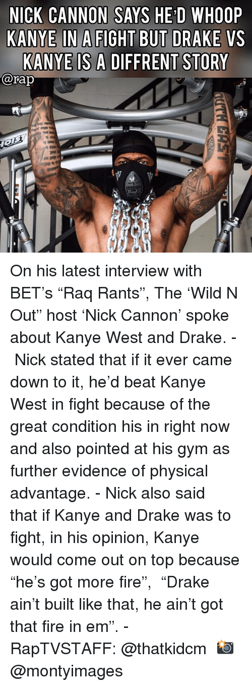"""Drake, Fire, and Gym: NICK CANNON SAYS HE'D WHOOP  KANYE IN A FIGHT BUT DRAKE VS  KANYE IS A DIFFRENT STORY  @rap On his latest interview with BET's """"Raq Rants"""", The 'Wild N Out"""" host 'Nick Cannon' spoke about Kanye West and Drake. - Nick stated that if it ever came down to it, he'd beat Kanye West in fight because of the great condition his in right now and also pointed at his gym as further evidence of physical advantage. - Nick also said that if Kanye and Drake was to fight, in his opinion, Kanye would come out on top because """"he's got more fire"""",  """"Drake ain't built like that, he ain't got that fire in em"""". - RapTVSTAFF: @thatkidcm 📸 @montyimages   """