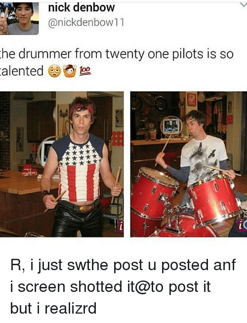 Nick, Drummers, and Fandom: nick denbow  anickdenbow11  he drummer from twenty one pilots is so  alented foo R, i just swthe post u posted anf i screen shotted it@to post it but i realizrd