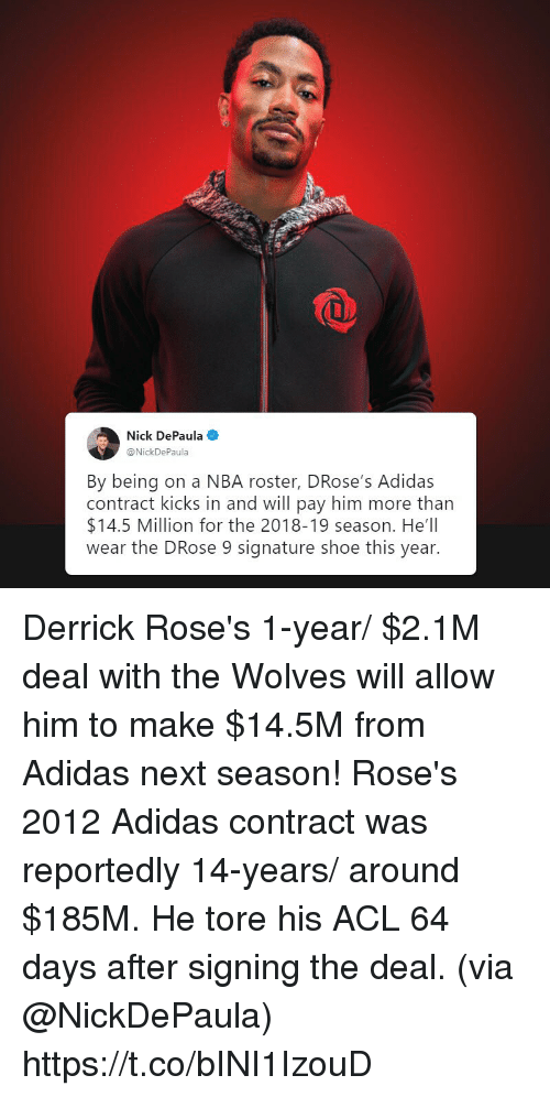 Adidas, Memes, and Nba: Nick DePaula  @Nick  By being on a NBA roster, DRose's Adidas  contract kicks in and will pay him more than  $14.5 Million for the 2018-19 season. He'll  wear the DRose 9 signature shoe this year. Derrick Rose's 1-year/ $2.1M deal with the Wolves will allow him to make $14.5M from Adidas next season!  Rose's 2012 Adidas contract was reportedly 14-years/ around $185M.   He tore his ACL 64 days after signing the deal.   (via @NickDePaula) https://t.co/bINI1IzouD