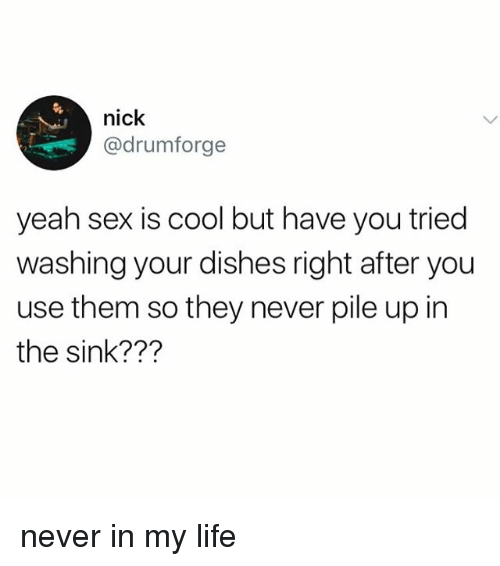Life, Sex, and Yeah: nick  @drumforge  yeah sex is cool but have you tried  washing your dishes right after you  use them so they never pile up in  the sink??? never in my life