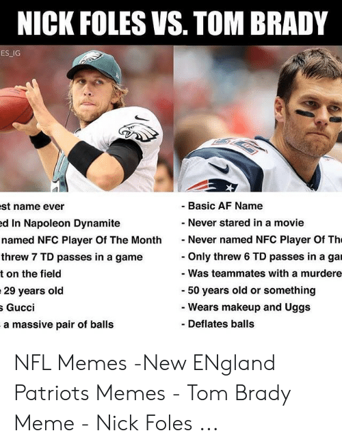 England Patriots Memes: NICK FOLES VS. TOM BRADY  ES IG  Basic AF Name  st name ever  d In Napoleon Dynamite  named NFC Player Of The MonthNever named NFC Player Of Th  threw 7 TD passes in a game  t on the field  29 years old  Never stared in a movie  Only threw 6 TD passes in a gar  Was teammates with a murdere  50 years old or something  Wears makeup and Uggs  Gucci  - Deflates balls  ssive pair of balls  a ma NFL Memes -New ENgland Patriots Memes - Tom Brady Meme - Nick Foles ...