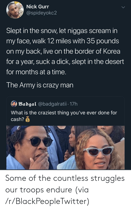 Blackpeopletwitter, Crazy, and Scream: Nick Gurr  @spideyokc2  Slept in the snow, let niggas scream in  my face, walk 12 miles with 35 pounds  on my back, live on the border of Korea  for a year, suck a dick, slept in the desert  for months ata time.  The Army is crazy man  Badgal @badgalratii. 17h  What is the craziest thing you've ever done for  cash?S Some of the countless struggles our troops endure (via /r/BlackPeopleTwitter)