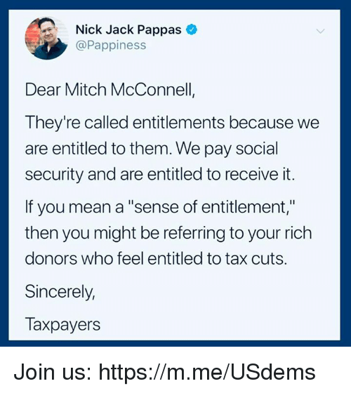 """Mean, Nick, and Sincerely: Nick Jack Pappas  @Pappiness  Dear Mitch McConnell  They're called entitlements because we  are entitled to them. We pay social  security and are entitled to receive it.  If you mean a """"sense of entitlement,""""  then you might be referring to your rich  donors who feel entitled to tax cuts.  Sincerely,  Taxpayers Join us: https://m.me/USdems"""