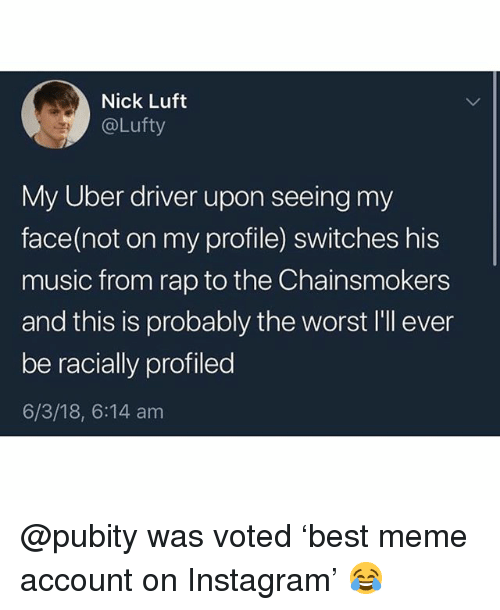 Funny, Instagram, and Meme: Nick Luft  @Lufty  My Uber driver upon seeing my  face(not on my profile) switches his  music from rap to the Chainsmokers  and this is probably the worst I'll ever  be racially profiled  6/3/18, 6:14 am @pubity was voted 'best meme account on Instagram' 😂