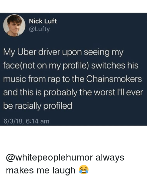Switches: Nick Luft  @Lufty  My Uber driver upon seeing my  face(not on my profile) switches his  music from rap to the Chainsmokers  and this is probably the worst I'l ever  be racially profiled  6/3/18, 6:14 am @whitepeoplehumor always makes me laugh 😂