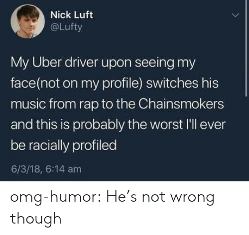 Switches: Nick Luft  @Lufty  My Uber driver upon seeing my  face(not on my profile) switches his  music from rap to the Chainsmokers  and this is probably the worst l'll ever  be racially profiled  6/3/18, 6:14 am omg-humor:  He's not wrong though