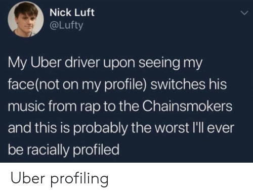 Switches: Nick Luft  @Lufty  My Uber driver upon seeing my  face(not on my profile) switches his  music from rap to the Chainsmokers  and this is probably the worst l'll eve  be racially profiled Uber profiling