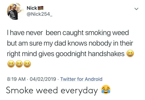 smoking weed: Nick  @Nick254  I have never been caught smoking weed  but am sure my dad knows nobody in their  right mind gives goodnight handshakes e  > C  8:19 AM. 04/02/2019 Twitter for Android Smoke weed everyday 😂