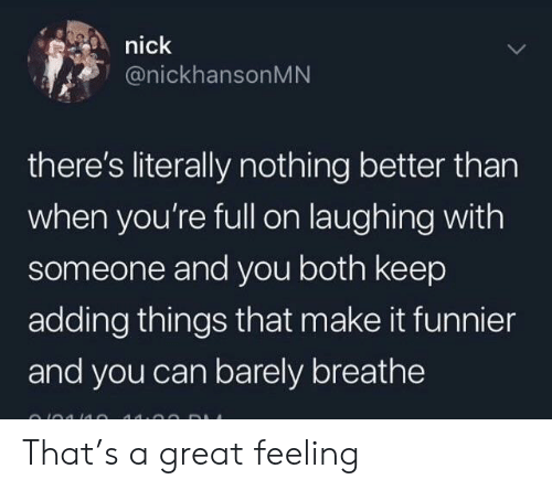 Nick, Can, and Make: nick  @nickhansonMN  there's literally nothing better than  when you're full on laughing with  someone and you both keep  adding things that make it funnier  and you can barely breathe That's a great feeling