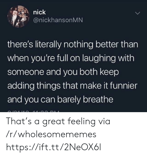 Nick, Can, and Via: nick  @nickhansonMN  there's literally nothing better than  when you're full on laughing with  someone and you both keep  adding things that make it funnier  and you can barely breathe That's a great feeling via /r/wholesomememes https://ift.tt/2NeOX6l