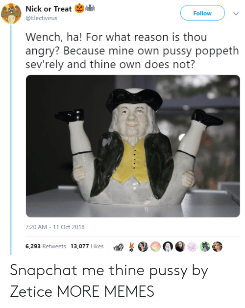 Dank, Memes, and Pussy: Nick or Treat I.  @Electivirus  Follow  Wench, ha! For what reason is thou  angry? Because mine own pussy poppeth  sev'rely and thine own does not?  7:20 AM-11 Oct 2018  6,293 Retweets 13,077 Likes  OOQe糁 Snapchat me thine pussy by Zetice MORE MEMES