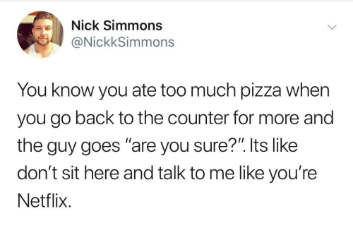 "Nick: Nick Simmons  @NickkSimmons  You know you ate too much pizza when  you go back to the counter for more and  the guy goes ""are you sure?"". Its like  don't sit here and talk to me like you're  Netflix"
