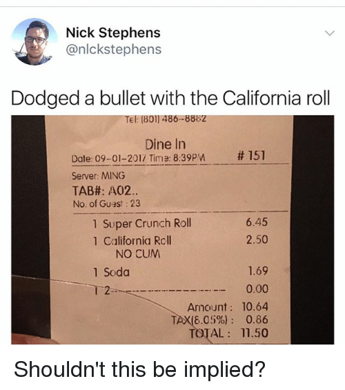 Totaled: Nick Stephens  @nlckstephens  Dodged a bullet with the California roll  Tel: (801) 486-8882  Dine In  # 151  Date: 09-01-2017 Time: 8:39pn  Server: MING  TAB#: A02.  No. of Guest: 23  1 Super Crunch Roll  1 California Rcll  6.45  2.50  NO CUM  1.69  0.00  Amount: 10.64  TAX(6.05%): 0.86  TOTAL 11.50  1 Soda  2 Shouldn't this be implied?