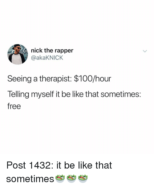 Anaconda, Be Like, and Memes: nick the rapper  @akaKNICK  Seeing a therapist: $100/hour  Telling myself it be like that sometimes:  free Post 1432: it be like that sometimes🥗🥗🥗