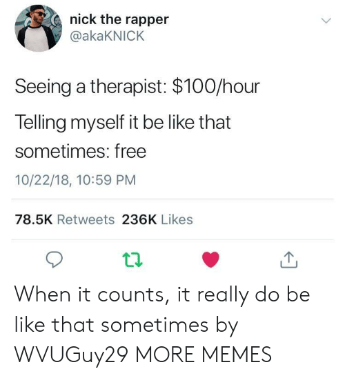 Anaconda, Be Like, and Dank: nick the rapper  @akaKNICK  Seeing a therapist: $100/hour  Telling myself it be like that  sometimes: free  10/22/18, 10:59 PM  78.5K Retweets 236K Likes  ti. When it counts, it really do be like that sometimes by WVUGuy29 MORE MEMES