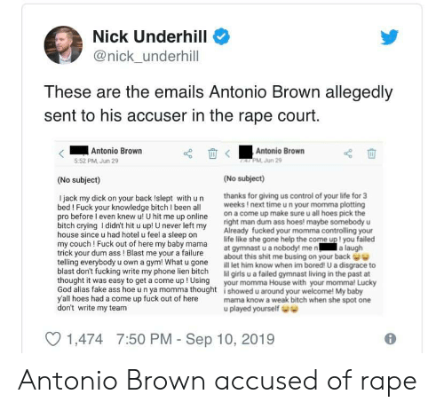 Ass, Bitch, and Bored: Nick Underhill  @nick_underhill  These are the emails Antonio Brown allegedly  sent to his accuser in the rape court.  Antonio Brown  5:52 PM,Jun 29  Antonio Brown  TALPM Jun 29  (No subject)  (No subject)  thanks for giving us control of your life for 3  weeks !next timeun your momma plotting  on a come up make sure u all hoes pick the  right man dum ass hoes! maybe somebody u  Already fucked your momma controlling your  life like she gone help the come up ! you failed  at gymnast u a nobody! me n a laugh  about this shit me busing on your back  ill let him know when im bored! U a disgrace to  lil girls u a failed gymnast living in the past at  Ijack my dick on your back Islept with un  bed! Fuck your knowledge bitch I been all  pro before l even knew u! U hit me up online  bitch crying Ididn't hit u up! U never left my  house since u had hotel u feel a sleep on  my couch ! Fuck out of here my baby mama  trick your dum ass ! Blast me your a failure  telling everybody u own a gym! What u gone  blast don't fucking write my phone lien bitch  thought it was easy to get a come up ! Using your momma House with your momma! Lucky  God alias fake ass hoe u n ya momma thought i showed u around your welcome! My baby  y'all hoes had a come up fuck out of here  don't write my team  mama know a weak bitch when she spot one  u played yourself e  1,474 7:50 PM - Sep 10, 2019 Antonio Brown accused of rape