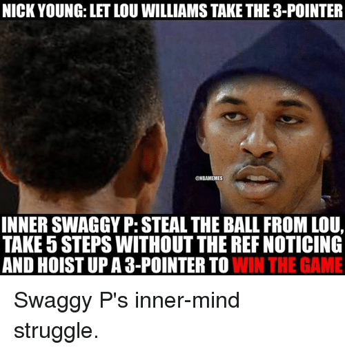 Swaggy: NICK YOUNG: LETLOU WILLIAMS TAKETHE 3-POINTER  ONBAMEMES  INNER SWAGGYP: STEAL THE BALL FROM LOU,  TAKE 5 STEPS WITHOUT THE REF NOTICING  AND HOISTUP A 3-POINTER TO  WIN THE GAME Swaggy P's inner-mind struggle.