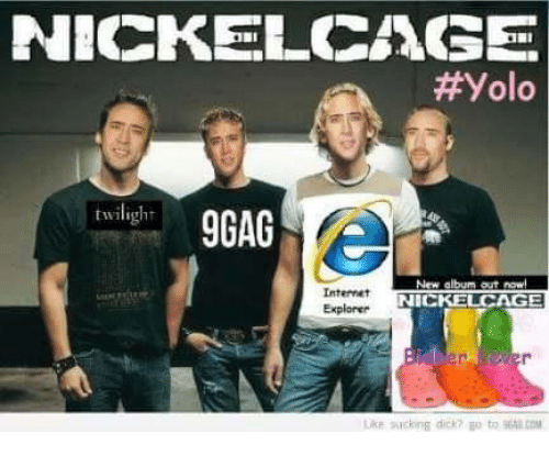 Nickelcage: NICKEL CASE  Yolo  twiligl  9GAG  New album out now  Internet  NICKELCAGE  Explorer  Uke sucking dick? go to B6tlIDM